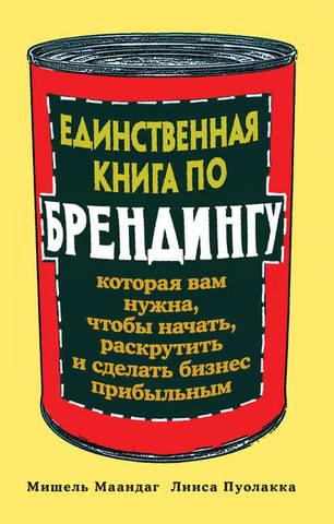 Обложка книги Маандаг М., Пуолакка Л. - Единственная книга по брендингу, которая вам нужна, чтобы начать, раскрутить и сделать бизнес прибыльным [2016, FB2, RUS]