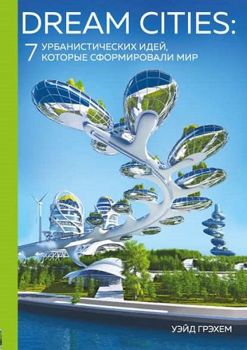 Обложка книги Подарочные издания. Архитектура - Грэхем У. - Dream Cities: 7 урбанистических идей, которые сформировали мир [2018, FB2, RUS]