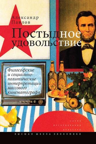 Исследованиякультуры - Павлов А. В. - Постыдное удовольствие: философские и социально-политические интерпретации массового кинематографа [Текст] [2014, FB2, RUS]