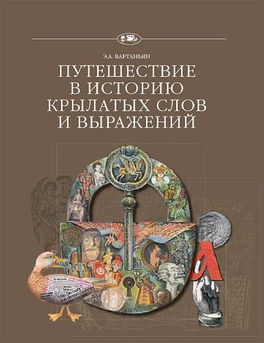 Путешествие в историю... - Вартаньян Э. А. - Путешествие в историю крылатых слов и выражений [2017, PDF, RUS]