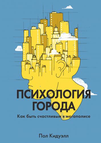 Обложка книги Кидуэлл П. - Психология города. Как быть счастливым в мегаполисе [2018, EPUB/FB2/MOBI/PDF, RUS]