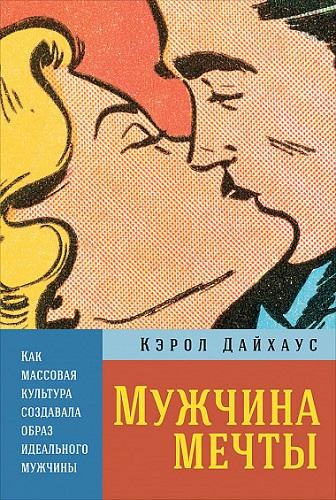 Обложка книги Дайхаус К. - Мужчина мечты: Как массовая культура создавала образ идеального мужчины [2018, FB2/EPUB/PDF, RUS]