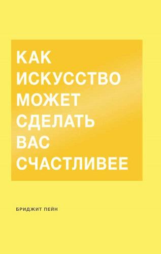 Обложка книги Пейн Б. - Как искусство может сделать вас счастливее [2018, FB2, RUS]