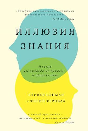 Обложка книги Сломан С., Фернбах Ф. - Иллюзия знания. Почему мы никогда не думаем в одиночестве [2017, FB2, RUS]