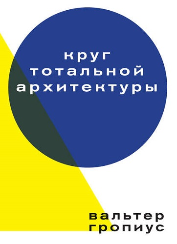 Гропиус В. - Круг тотальной архитектуры [2017, PDF, RUS]