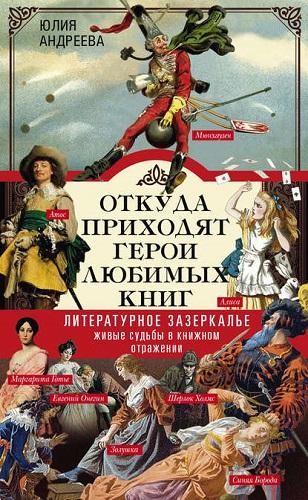 Андреева Ю. И. - Откуда приходят герои любимых книг. Литературное Зазеркалье. Живые судьбы в книжном отражении [2018, FB2/EPUB/PDF, RUS]
