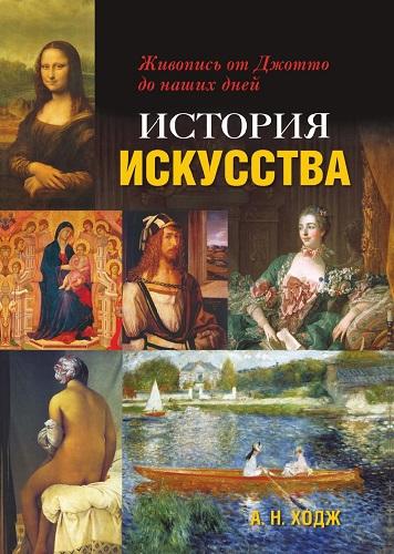 Ходж А. Н. - История искусства: Живопись от Джотто до наших дней [2017, PDF, RUS]