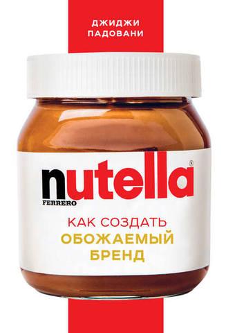 Обложка книги Top Business Awards - Падовани Дж. - Nutella. Как создать обожаемый бренд [2018, FB2, RUS]