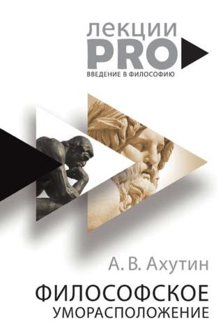 Обложка книги ЛекцииPRO - Ахутин А. В. - Философское уморасположение. Курс лекций по введению в философию [2018, FB2/EPUB/PDF, RUS]