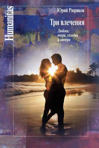 Обложка книги Humanitas - Рюриков Ю. Б. - Три влечения. Любовь: вчера, сегодня и завтра [2015, FB2, RUS]