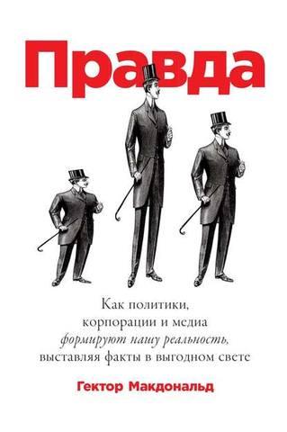 Обложка книги Макдональд Г. - Правда. Как политики, корпорации и медиа формируют нашу реальность, выставляя факты в выгодном свете [2019, FB2, RUS]