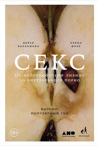 Обложка книги Варламова Д., Фоер Е. - Секс. От нейробиологии либидо до виртуального порно. Научно-популярный гид [2018, FB2, RUS]