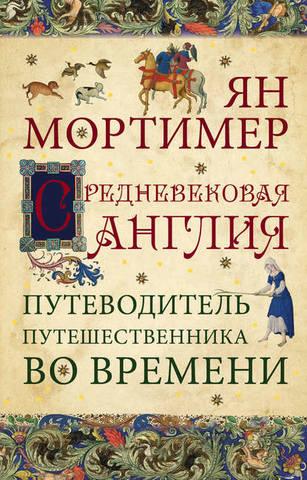 Обложка книги Путешественники во времени - Мортимер Ян - Средневековая Англия. Гид путешественника во времени [2014, FB2, RUS]