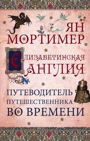 Обложка книги Путешественники во времени - Мортимер Ян - Елизаветинская Англия. Гид путешественника во времени [2014, FB2, RUS]