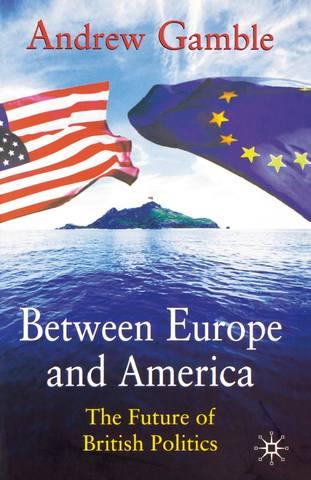 Gamble A. / Гэмбл Э. - Between Europe and America: The Future of British Politics / Между Европой и Америкой: Будущее британской политики [2003, PDF, ENG]