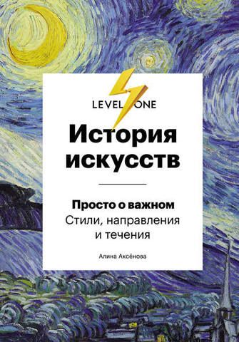 Обложка книги Level One. Новый уровень знаний - Аксёнова А. С. - История искусств. Просто о важном. Стили, направления и течения [2019, PDF, RUS]