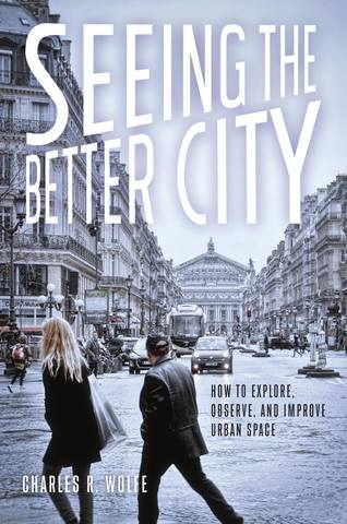 Обложка книги Wolfe Ch. R. / Вульф Ч. Р. - Seeing the Better City: How to Explore, Observe, and Improve Urban Space / Увидеть лучший город: Как исследовать, наблюдать и улучшать городское пространство [2017, PDF, RUS]