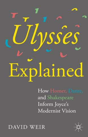 Weir D. / Уир Д. - Ulysses Explained: How Homer, Dante, and Shakespeare Inform Joyces Modernist Vision / «Улисс» объяснённый:Как Гомер, Данте и Шекспир формируют модернистский взгляд Джойса [2015, PDF, ENG]
