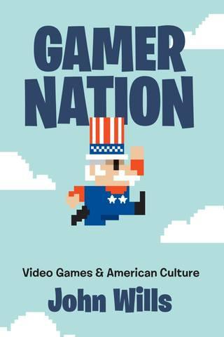 Обложка книги Wills J. / Уиллс Дж. - Gamer Nation: Video Games and American Culture / Нация-геймер: Видеоигры и американская культура [2019, PDF, ENG]