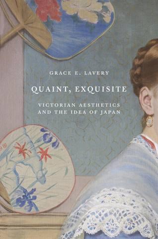 Обложка книги Lavery G. E. / Лэйвери Г. Е. - Quaint, Exquisite : Victorian Aesthetics and the Idea of Japan / Причудливо, изысканно : Викторианская эстетика и идея Японии [2019, PDF, ENG]