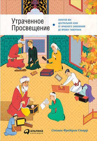 Обложка книги Старр С. Ф. - Утраченное Просвещение: Золотой век Центральной Азии от арабского завоевания до времён Тамерлана [2017, FB2, RUS]