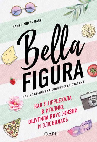 Обложка книги Хюгге. Уютные книги о счастье - Мохаммади К. - Bella Figura, или Итальянская философия счастья. Как я переехала в Италию, ощутила вкус жизни и влюбилась [2018, FB2, RUS]