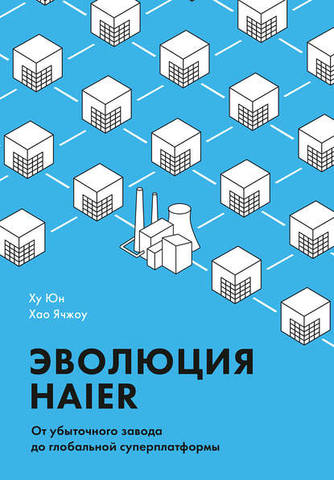 Обложка книги Юн Ху, Ячжоу Хао - Эволюция Haier. От убыточного завода до глобальной суперплатформы [2019, PDF, RUS]