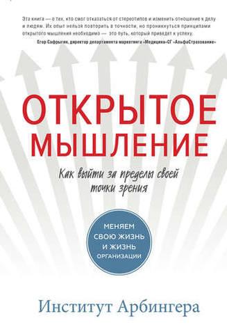 Обложка книги Институт Арбингера - Открытое мышление. Как выйти за пределы своей точки зрения [2017, PDF/EPUB/FB2/RTF/TXT, RUS]