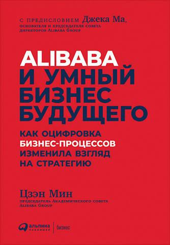 Обложка книги Истории успеха - Цзэн Мин - Alibaba и умный бизнес будущего: Как оцифровка бизнес-процессов изменила взгляд на стратегию [2019, PDF, RUS]