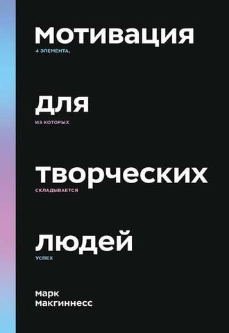 Обложка книги МИФ. Арт - Макгиннесс М. - Мотивация для творческих людей: 4 элемента, из которых складывается успех [2020, EPUB, RUS]