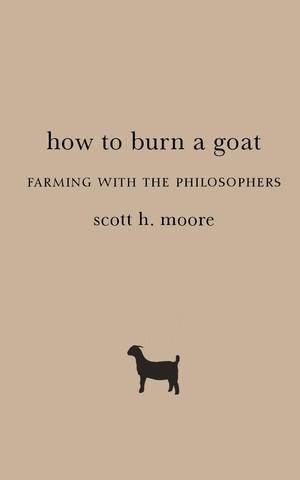 Обложка книги Moore Scott H. / Мур Скотт Х. - How to Burn a Goat: Farming with the Philosophers / Как зажарить козу: Фермерство с философами [2019, PDF, ENG]