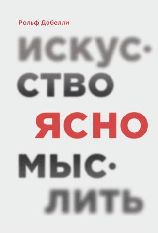 Обложка книги МИФ. Саморазвитие - Добелли Рольф - Искусство ясно мыслить [2020, PDF/EPUB/FB2/RTF, RUS]