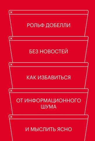 Обложка книги МИФ. Саморазвитие - Добелли Рольф - Без новостей. Как избавиться от информационного шума и мыслить ясно [2020, FB2, RUS]