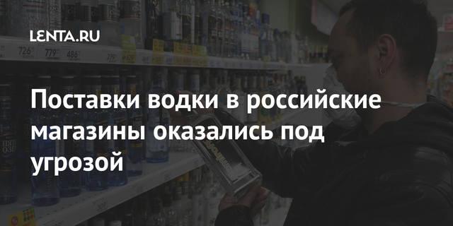 Поставки водки в российские магазины оказались под угрозой [Общество]