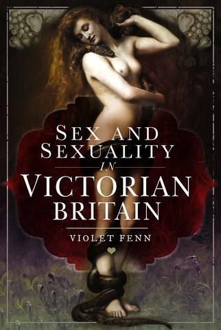 Обложка книги Fenn Violet / Фенн Вайолет - Sex and Sexuality in Victorian Britain / Секс и сексуальность в викторианской Британии [2020, PDF, ENG]