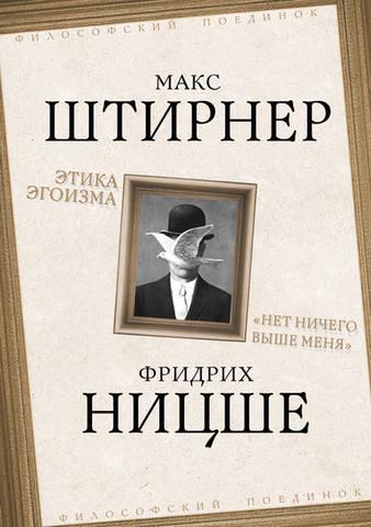 Обложка книги Философский поединок - Штирнер Макс, Ницше Фридрих - Этика эгоизма. «Нет ничего выше меня» [2020, PDF/EPUB/FB2/RTF, RUS]