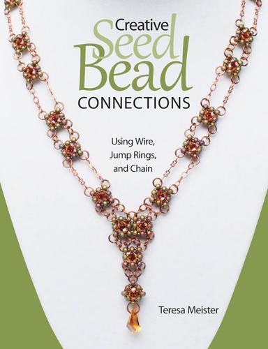 Teresa Meister - Creative Seed Bead Connections:Using Wire, Jump Rings, and Chain / Креативные соединения бисера с использованием проволоки, разъемных колец и цепочек [2013, PDF, ENG]