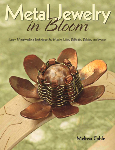 Melissa Cable - Metal Jewelry in Bloom: Learn MetalworkingTechniques by Creating Lilies, Daffodils, Dahlias, and More / Цветник из металлических украшений [2013, PDF, ENG]