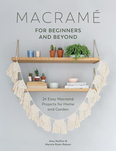 Amy Mullins, Marnia Ryan-Raison - Macrame for Beginners and Beyond / Макраме для новичков и более опытных мастеров [2017, EPUB / PDF, ENG]